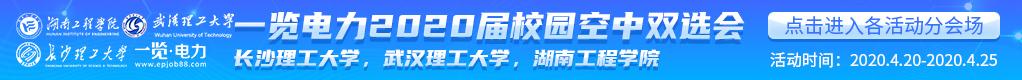 一览电力2020届校园空中双选会:长沙理工大学 武汉理工大学 湖南工程学院招聘信息