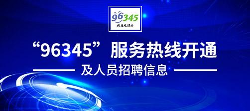 """""""96345""""服务热线开通及人员招聘信息"""