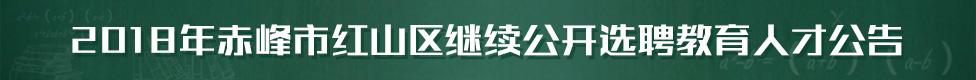 2018年赤峰市红山区继续公开选聘教育人才公告����淇℃��