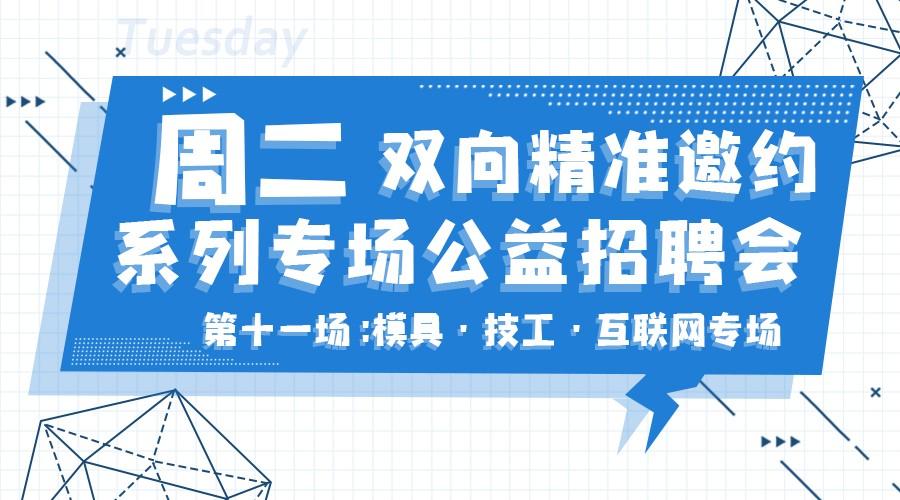 周二双向精准邀约系列专场公益招聘会【模具+技工+互联网专场招聘会】